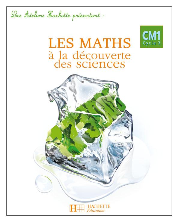 Les Ateliers Hachette Les Maths à la découverte des Sciences CM1 - Livre de l'élève - Ed.2007