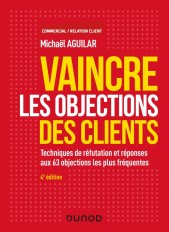 Vaincre les objections des clients - 4e éd. -  Techniques de réfutation et réponses aux 60 objection
