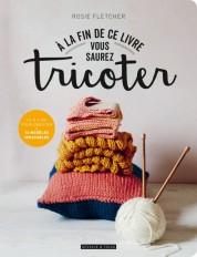 A la fin de ce livre vous saurez tricoter
